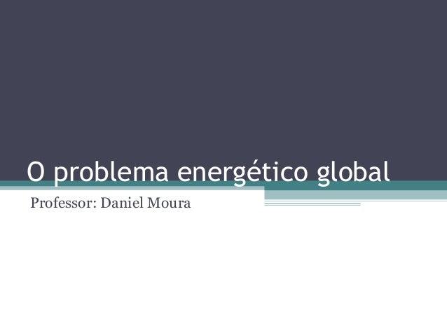 O problema energético globalProfessor: Daniel Moura