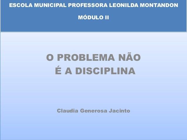 ESCOLA MUNICIPAL PROFESSORA LEONILDA MONTANDON                   MÓDULO II          O PROBLEMA NÃO           É A DISCIPLIN...