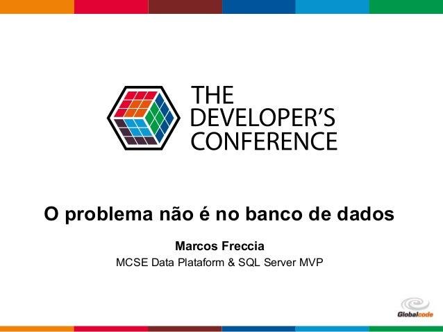 Globalcode – Open4education O problema não é no banco de dados Marcos Freccia MCSE Data Plataform & SQL Server MVP