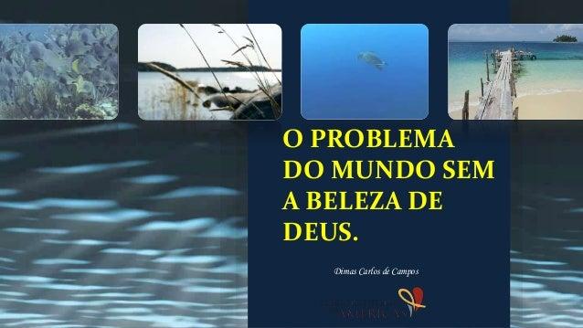 O PROBLEMA DO MUNDO SEM A BELEZA DE DEUS. Dimas Carlos de Campos