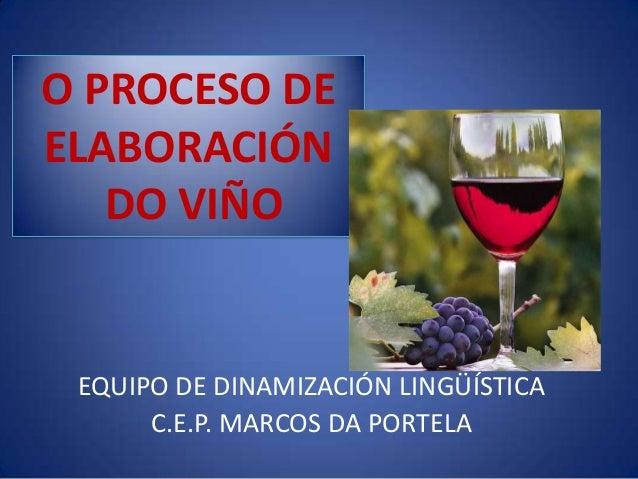 O PROCESO DE ELABORACIÓN DO VIÑO EQUIPO DE DINAMIZACIÓN LINGÜÍSTICA C.E.P. MARCOS DA PORTELA