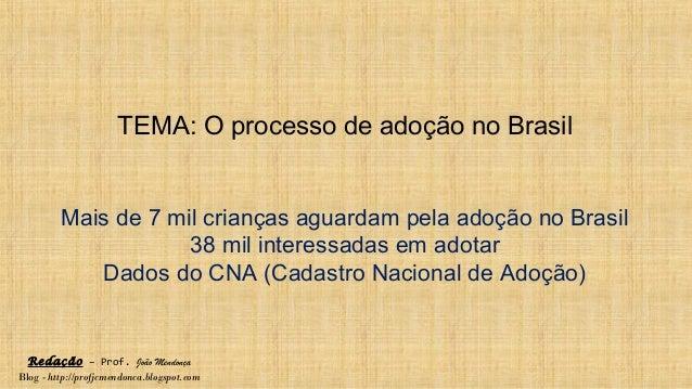 Redação – Prof. João Mendonça Blog - http://profjcmendonca.blogspot.com TEMA: O processo de adoção no Brasil Mais de 7 mil...