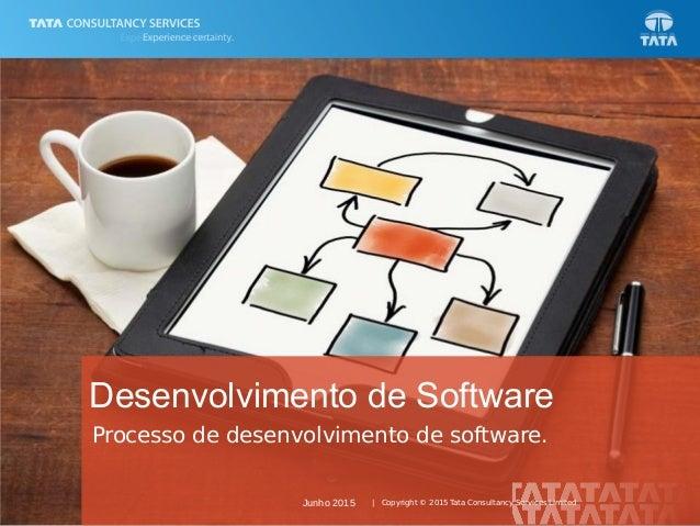 1 | Copyright © 2015 Tata Consultancy Services Limited Processo de desenvolvimento de software. Desenvolvimento de Softwar...