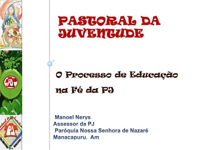 PASTORAL DA JUVENTUDE O Processo de Educação na Fé da PJ