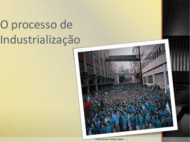 O processo de Industrialização Elaborado por Rodrigo Baglini