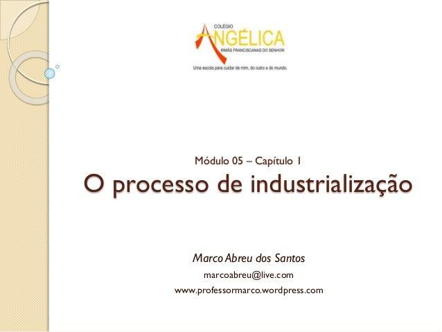 Módulo 05 – Capítulo 1  O processo de industrialização Marco Abreu dos Santos marcoabreu@live.com www.professormarco.wordp...