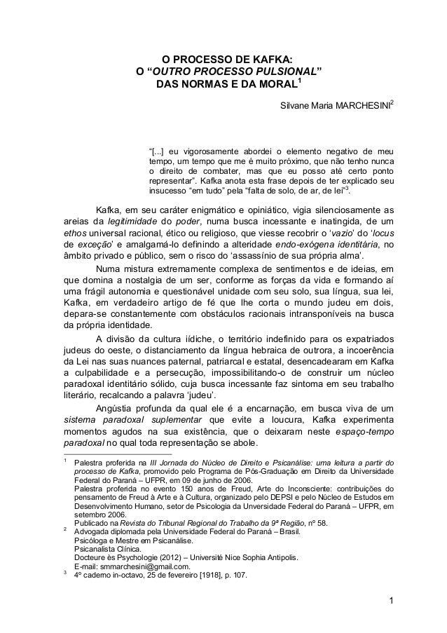 "1 O PROCESSO DE KAFKA: O ""OUTRO PROCESSO PULSIONAL"" DAS NORMAS E DA MORAL1 Silvane Maria MARCHESINI2 ""[...] eu vigorosamen..."