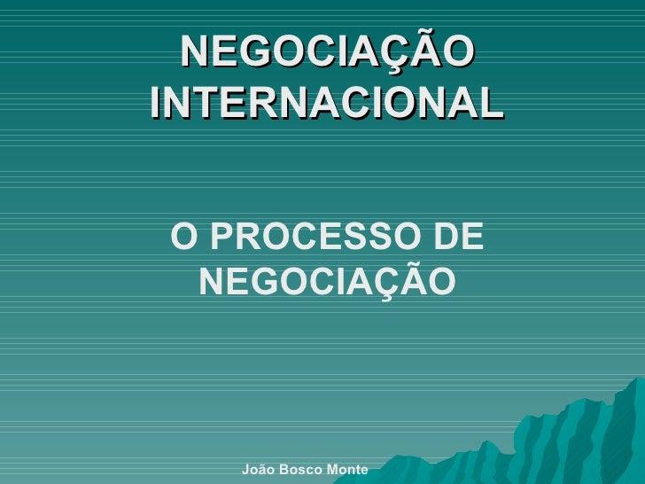 NEGOCIAÇÃO INTERNACIONAL O PROCESSO DE NEGOCIAÇÃO João Bosco Monte