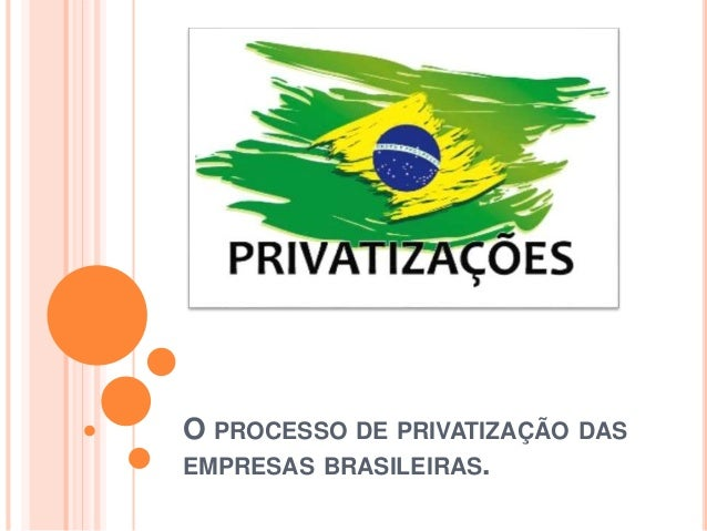 O PROCESSO DE PRIVATIZAÇÃO DAS  EMPRESAS BRASILEIRAS.