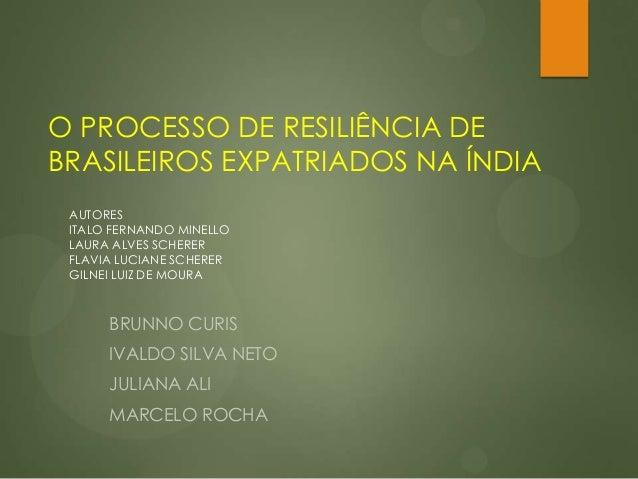 O PROCESSO DE RESILIÊNCIA DEBRASILEIROS EXPATRIADOS NA ÍNDIABRUNNO CURISIVALDO SILVA NETOJULIANA ALIMARCELO ROCHAAUTORESIT...
