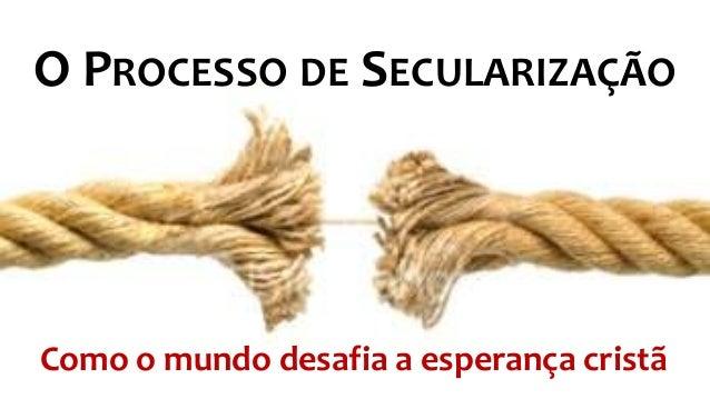 O PROCESSO DE SECULARIZAÇÃO Como o mundo desafia a esperança cristã