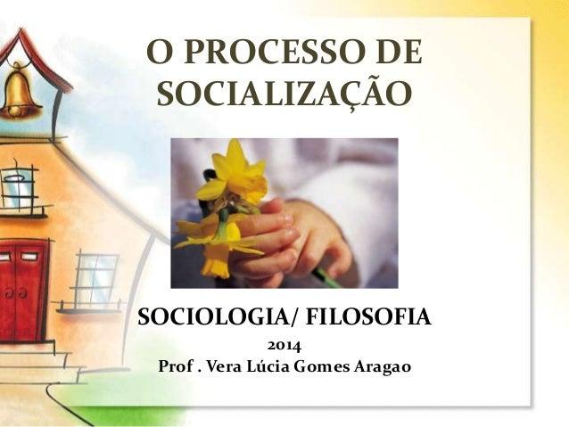 O PROCESSO DE SOCIALIZAÇÃO SOCIOLOGIA/ FILOSOFIA 2014 Prof . Vera Lúcia Gomes Aragao