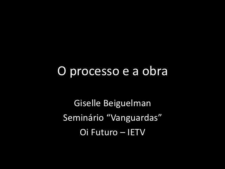 "O processo e a obra<br />Giselle Beiguelman<br />Seminário ""Vanguardas""<br />Oi Futuro – IETV<br />"