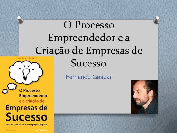 O Processo Empreendedor e a Criação de Empresas de Sucesso<br />Fernando Gaspar<br />