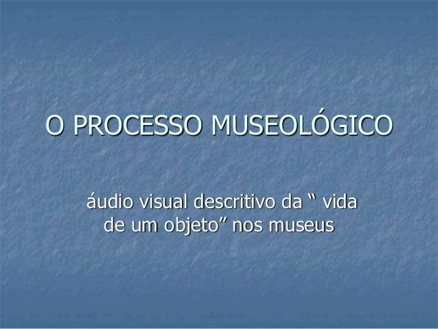 """O PROCESSO MUSEOLÓGICO áudio visual descritivo da """" vida de um objeto"""" nos museus"""