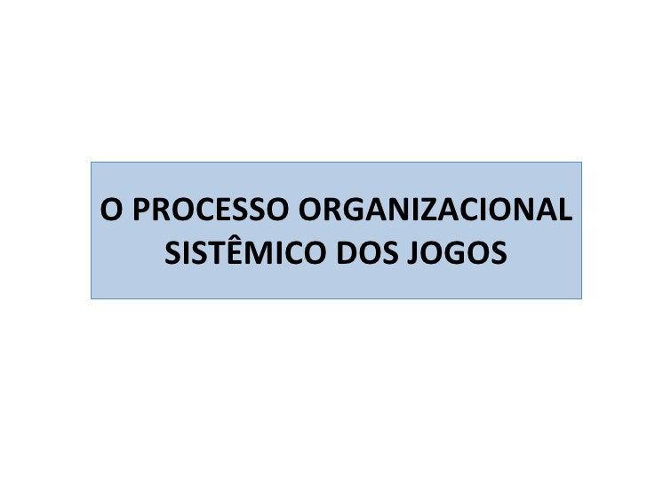 O PROCESSO ORGANIZACIONAL SISTÊMICO DOS JOGOS
