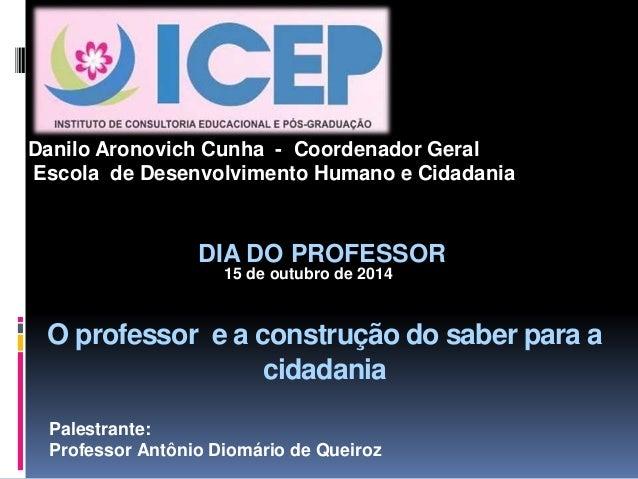 Danilo Aronovich Cunha - Coordenador Geral  Escola de Desenvolvimento Humano e Cidadania  DIA DO PROFESSOR  15 de outubro ...