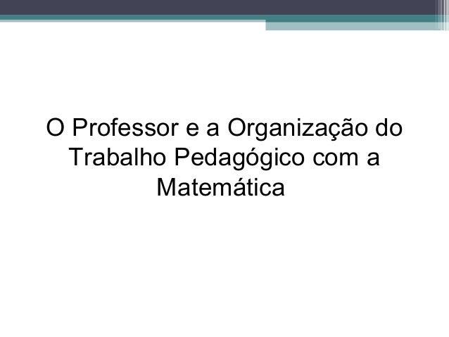 O Professor e a Organização do Trabalho Pedagógico com a Matemática