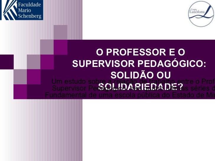 O PROFESSOR E O SUPERVISOR PEDAGÓGICO:  SOLIDÃO OU SOLIDARIEDADE? Um estudo sobre a relação de trabalho entre o Professor ...