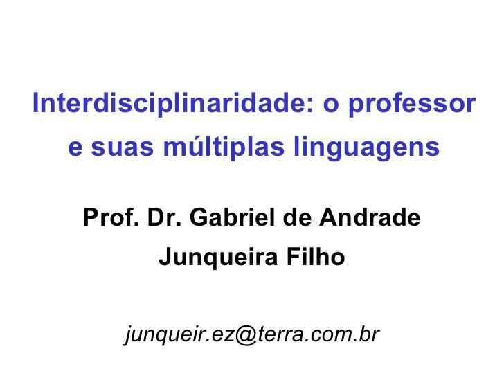 Interdisciplinaridade: o professor e suas múltiplas linguagens Prof. Dr. Gabriel de Andrade Junqueira Filho [email_address]