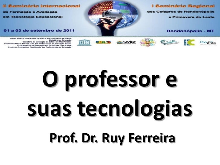 O professor esuas tecnologias  Prof. Dr. Ruy Ferreira