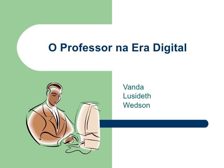 O Professor na Era Digital                 Vanda               Lusideth               Wedson