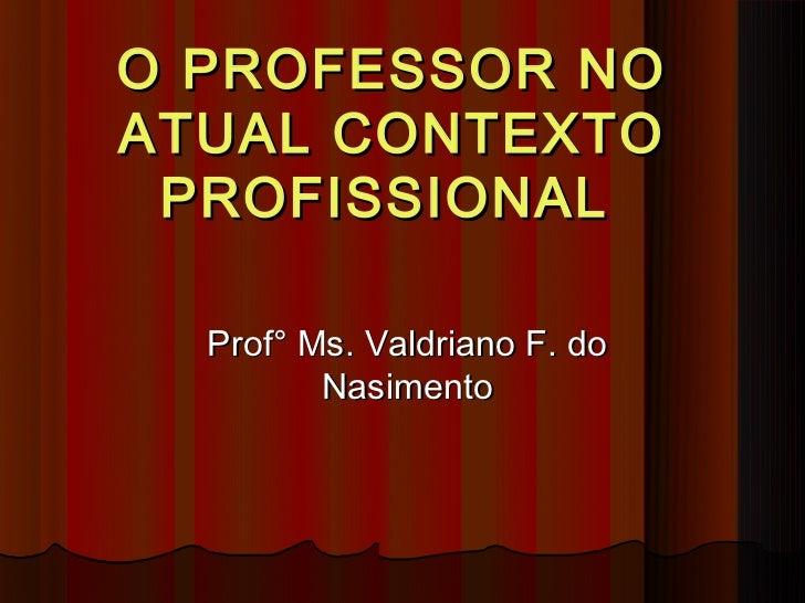 O PROFESSOR NOATUAL CONTEXTO PROFISSIONAL  Prof° Ms. Valdriano F. do         Nasimento