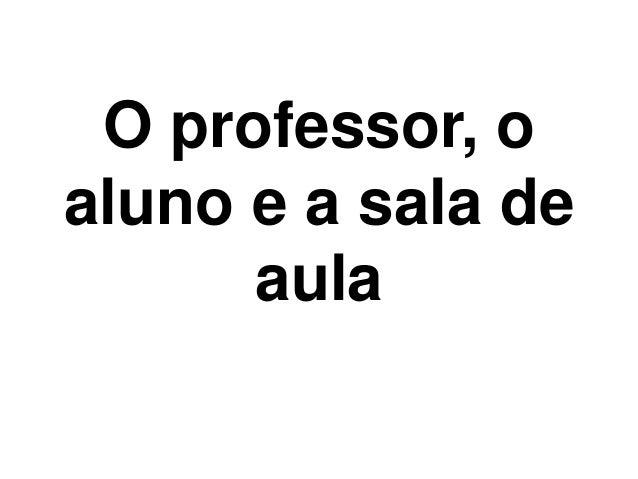 O professor, o aluno e a sala de aula