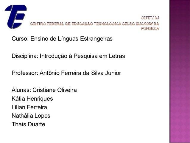 Curso: Ensino de Línguas EstrangeirasDisciplina: Introdução à Pesquisa em LetrasProfessor: Antônio Ferreira da Silva Junio...