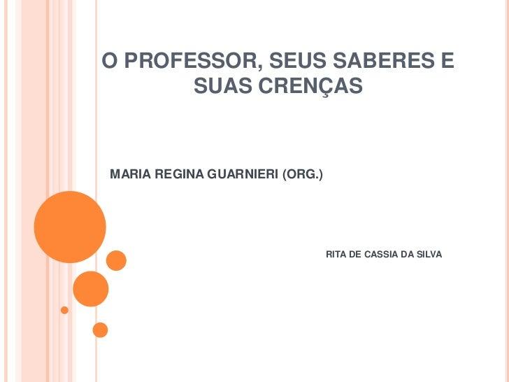 O PROFESSOR, SEUS SABERES E SUAS CRENÇAS<br />MARIA REGINA GUARNIERI (ORG.)<br /> RITA DE CASSIA DA SILVA<br />