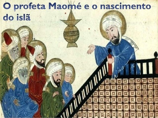 Maomé teria nascido na cidade de Meca, por volta do  ano 570.  Segundo a tradição, quando tinha cerca de 40 anos de  ida...