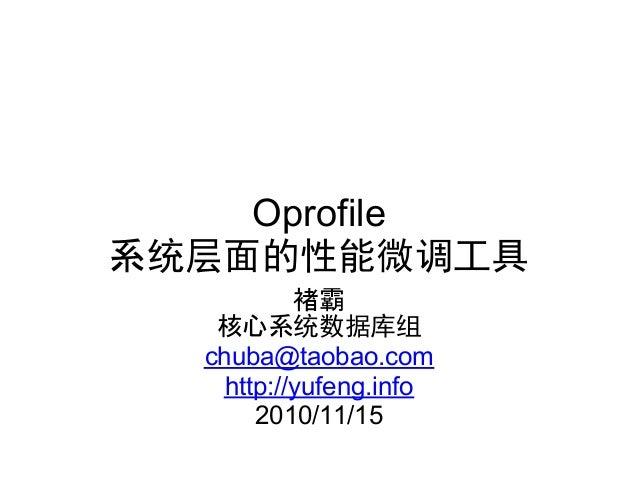 Oprofile 系统层面的性能微调工具 褚霸 核心系统数据库组 chuba@taobao.com http://yufeng.info 2010/11/15