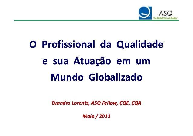O Profissional da QualidadeO Profissional da Qualidade e sua Atuação em ume sua Atuação em um Mundo GlobalizadoMundo Globa...