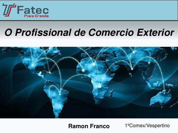 O Profissional de Comercio Exterior             Ramon Franco   1ºComex/Vespertino