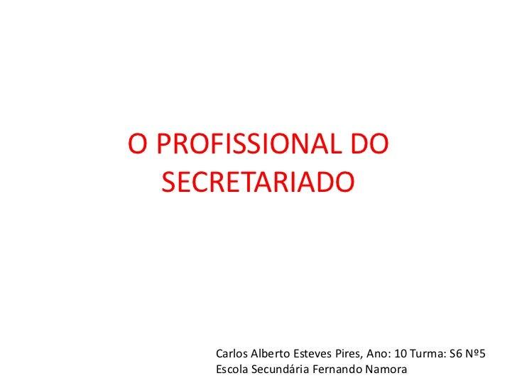 O PROFISSIONAL DO  SECRETARIADO     Carlos Alberto Esteves Pires, Ano: 10 Turma: S6 Nº5     Escola Secundária Fernando Nam...