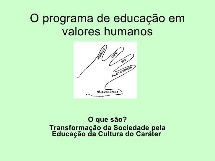 O programa de educação em valores humanos O que são? Transformação da Sociedade pela Educação da Cultura do Caráter