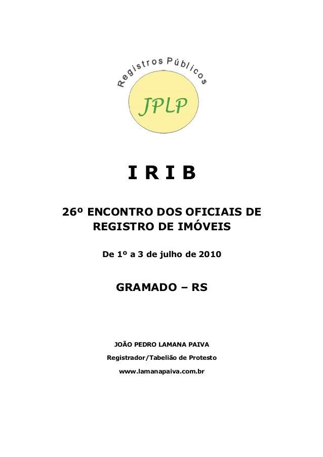 I R I B 26º ENCONTRO DOS OFICIAIS DE REGISTRO DE IMÓVEIS De 1º a 3 de julho de 2010 GRAMADO – RS JOÃO PEDRO LAMANA PAIVA R...