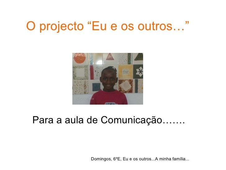 """O projecto """"Eu e os outros…"""" Para a aula de Comunicação……. Domingos, 6ºE, Eu e os outros...A minha família..."""