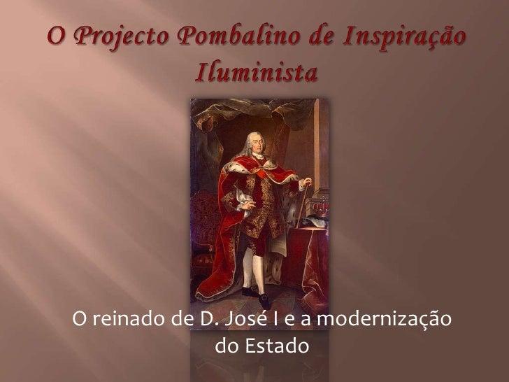 O Projecto Pombalino de Inspiração Iluminista<br />O reinado de D. José I e a modernização do Estado<br />