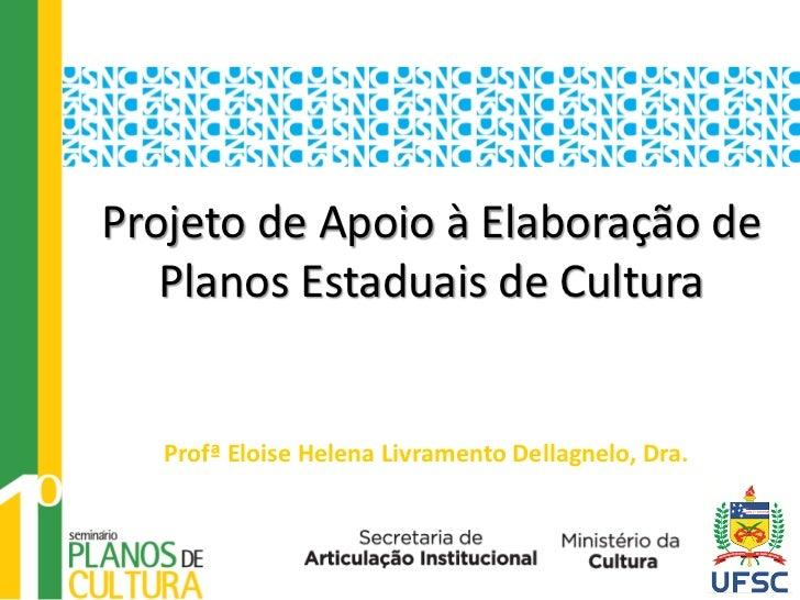 Projeto de Apoio à Elaboração de   Planos Estaduais de Cultura   Profª Eloise Helena Livramento Dellagnelo, Dra.