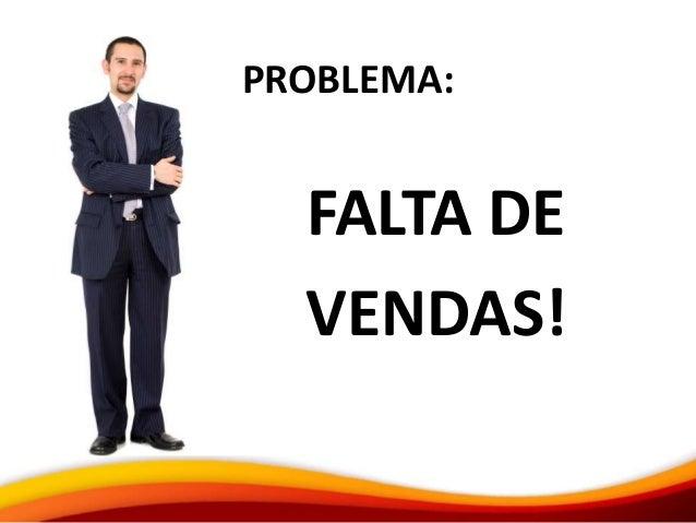 PROBLEMA: FALTA DE VENDAS!