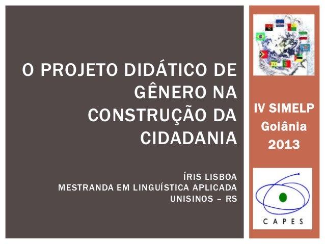 IV SIMELP Goiânia 2013 O PROJETO DIDÁTICO DE GÊNERO NA CONSTRUÇÃO DA CIDADANIA ÍRIS LISBOA MESTRANDA EM LINGUÍSTICA APLICA...