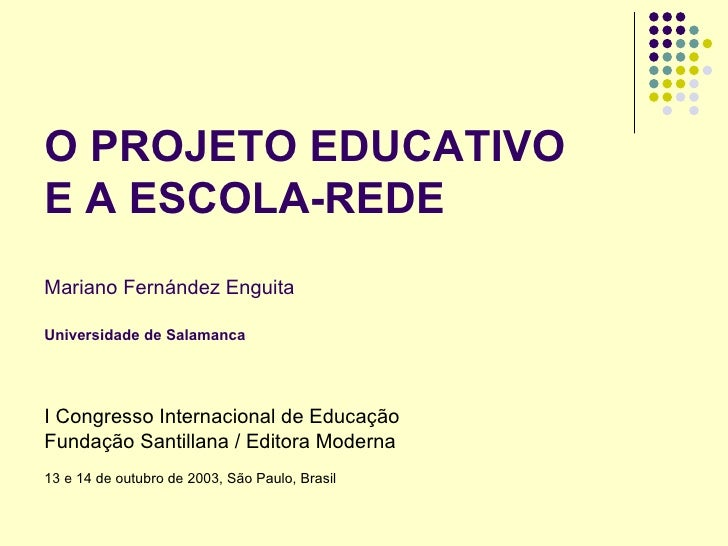 O PROJETO EDUCATIVO E A ESCOLA-REDE Mariano Fernández Enguita Universidade de Salamanca I Congresso Internacional de Educa...