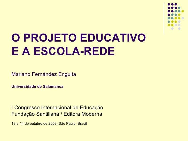 O PROJETO EDUCATIVO E A ESCOLA-REDE Mariano Fernández Enguita  Universidade de Salamanca     I Congresso Internacional de ...