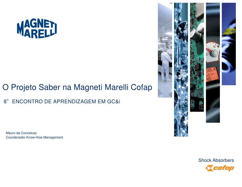 O Projeto Saber na Magneti Marelli Cofap8°ENCONTRO DE APRENDIZAGEM EM GC&iMauro da ConceicaoCoordenador Know-How Managemen...