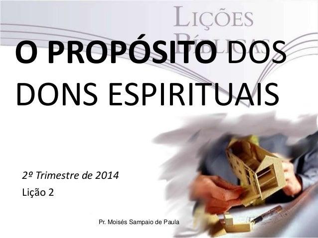 O PROPÓSITO DOS DONS ESPIRITUAIS 2º Trimestre de 2014 Lição 2 Pr. Moisés Sampaio de Paula