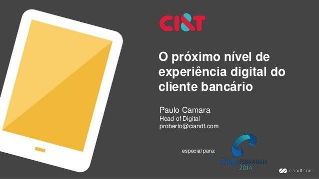 O próximo nível de experiência digital do cliente bancário Paulo Camara Head of Digital proberto@ciandt.com especial para: