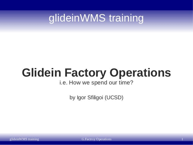 glideinWMS training       Glidein Factory Operations                        i.e. How we spend our time?                   ...