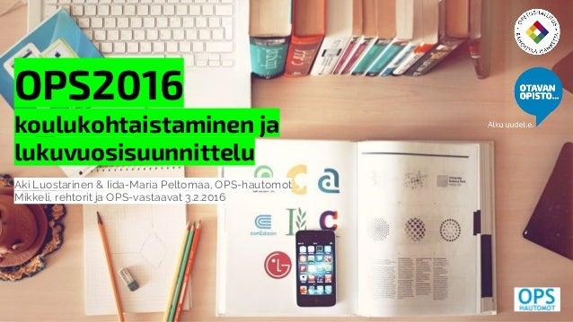 OPS2016 koulukohtaistaminen ja lukuvuosisuunnittelu Aki Luostarinen & Iida-Maria Peltomaa, OPS-hautomot Mikkeli, rehtorit ...