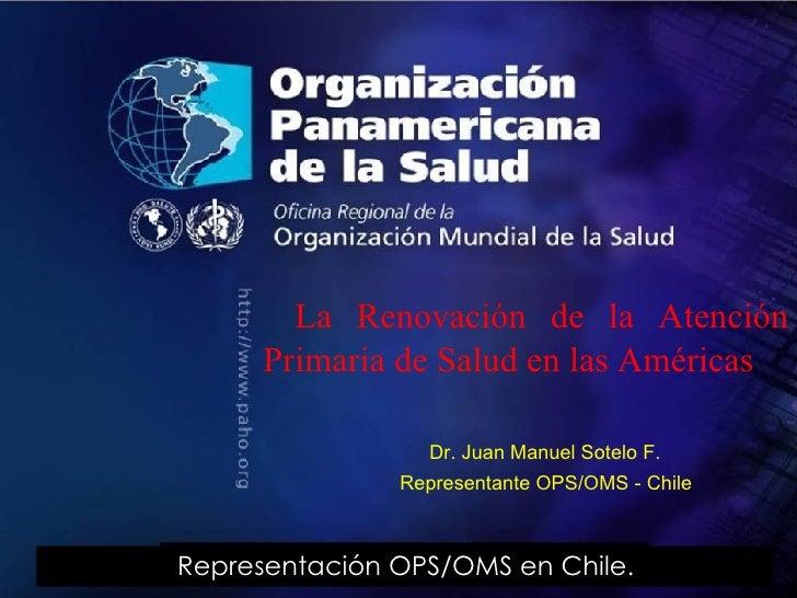 La Renovación de la Atención Primaria de Salud en las Américas  Dr. Juan Manuel Sotelo F.  Representante OPS/OMS - Chile  ...